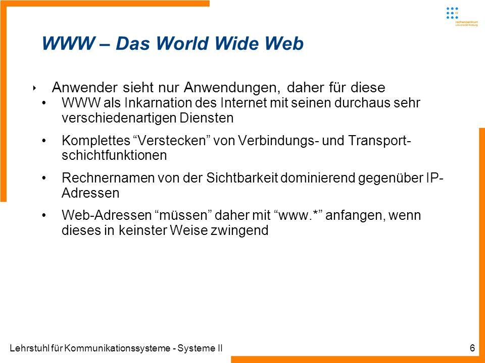 Lehrstuhl für Kommunikationssysteme - Systeme II6 WWW – Das World Wide Web Anwender sieht nur Anwendungen, daher für diese WWW als Inkarnation des Int
