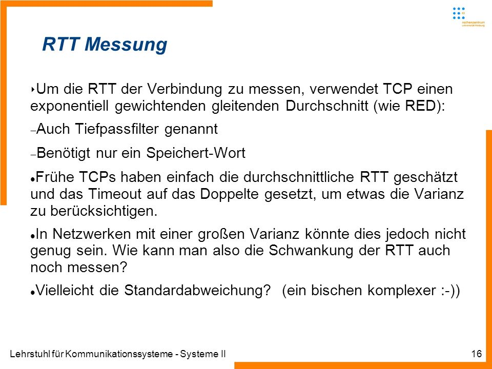 Lehrstuhl für Kommunikationssysteme - Systeme II16 RTT Messung Um die RTT der Verbindung zu messen, verwendet TCP einen exponentiell gewichtenden gleitenden Durchschnitt (wie RED): Auch Tiefpassfilter genannt Benötigt nur ein Speichert-Wort Frühe TCPs haben einfach die durchschnittliche RTT geschätzt und das Timeout auf das Doppelte gesetzt, um etwas die Varianz zu berücksichtigen.