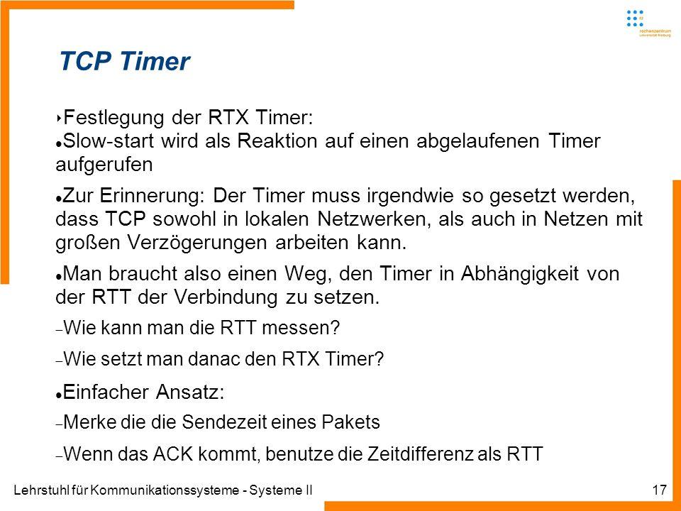 Lehrstuhl für Kommunikationssysteme - Systeme II17 TCP Timer Festlegung der RTX Timer: Slow-start wird als Reaktion auf einen abgelaufenen Timer aufgerufen Zur Erinnerung: Der Timer muss irgendwie so gesetzt werden, dass TCP sowohl in lokalen Netzwerken, als auch in Netzen mit großen Verzögerungen arbeiten kann.
