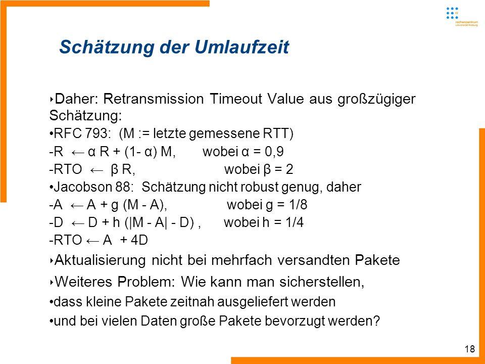 18 Schätzung der Umlaufzeit Daher: Retransmission Timeout Value aus großzügiger Schätzung: RFC 793: (M := letzte gemessene RTT) R α R + (1- α) M, wobe