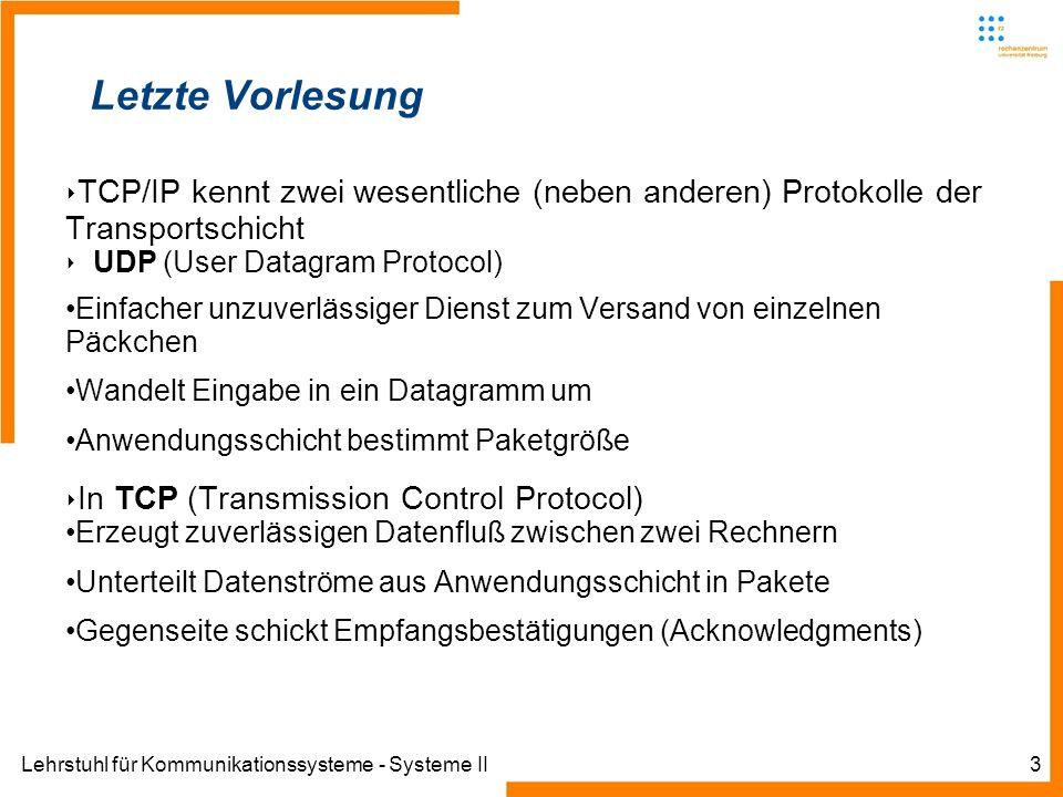 Lehrstuhl für Kommunikationssysteme - Systeme II3 Letzte Vorlesung TCP/IP kennt zwei wesentliche (neben anderen) Protokolle der Transportschicht UDP (User Datagram Protocol) Einfacher unzuverlässiger Dienst zum Versand von einzelnen Päckchen Wandelt Eingabe in ein Datagramm um Anwendungsschicht bestimmt Paketgröße In TCP (Transmission Control Protocol) Erzeugt zuverlässigen Datenfluß zwischen zwei Rechnern Unterteilt Datenströme aus Anwendungsschicht in Pakete Gegenseite schickt Empfangsbestätigungen (Acknowledgments)