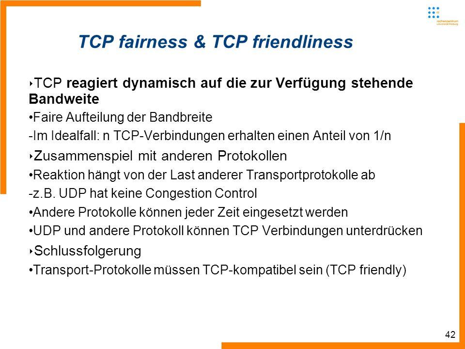 42 TCP fairness & TCP friendliness TCP reagiert dynamisch auf die zur Verfügung stehende Bandweite Faire Aufteilung der Bandbreite -Im Idealfall: n TCP-Verbindungen erhalten einen Anteil von 1/n Zusammenspiel mit anderen Protokollen Reaktion hängt von der Last anderer Transportprotokolle ab -z.B.