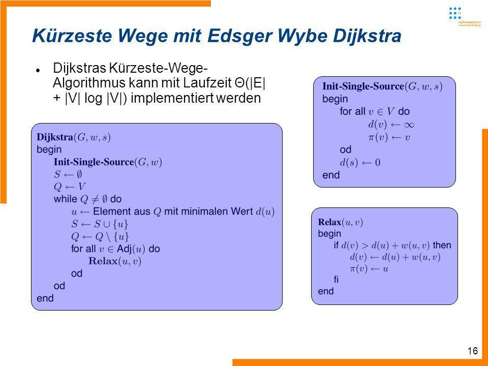16 Kürzeste Wege mit Edsger Wybe Dijkstra Dijkstras Kürzeste-Wege- Algorithmus kann mit Laufzeit Θ(|E| + |V| log |V|) implementiert werden