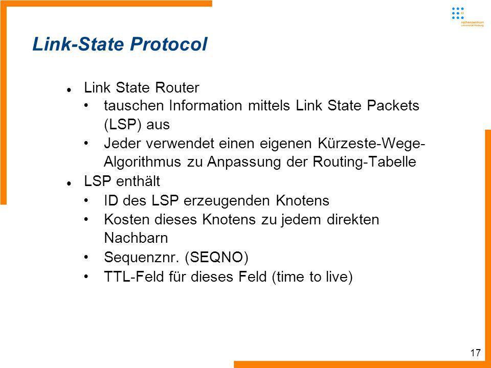 17 Link-State Protocol Link State Router tauschen Information mittels Link State Packets (LSP) aus Jeder verwendet einen eigenen Kürzeste-Wege- Algorithmus zu Anpassung der Routing-Tabelle LSP enthält ID des LSP erzeugenden Knotens Kosten dieses Knotens zu jedem direkten Nachbarn Sequenznr.