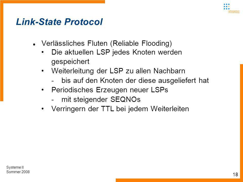 18 Systeme II Sommer 2008 Link-State Protocol Verlässliches Fluten (Reliable Flooding) Die aktuellen LSP jedes Knoten werden gespeichert Weiterleitung der LSP zu allen Nachbarn -bis auf den Knoten der diese ausgeliefert hat Periodisches Erzeugen neuer LSPs -mit steigender SEQNOs Verringern der TTL bei jedem Weiterleiten