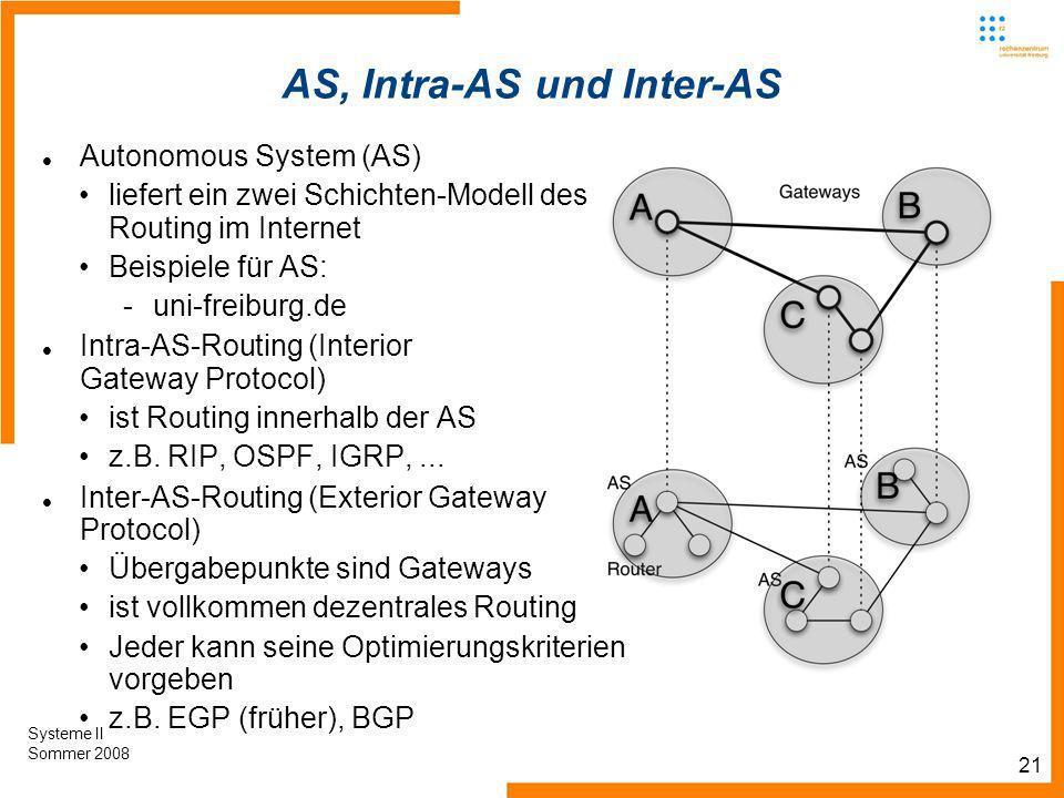 21 Systeme II Sommer 2008 AS, Intra-AS und Inter-AS Autonomous System (AS) liefert ein zwei Schichten-Modell des Routing im Internet Beispiele für AS: -uni-freiburg.de Intra-AS-Routing (Interior Gateway Protocol) ist Routing innerhalb der AS z.B.