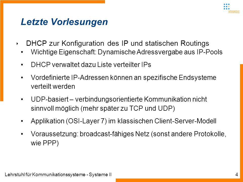 Lehrstuhl für Kommunikationssysteme - Systeme II4 Letzte Vorlesungen DHCP zur Konfiguration des IP und statischen Routings Wichtige Eigenschaft: Dynamische Adressvergabe aus IP-Pools DHCP verwaltet dazu Liste verteilter IPs Vordefinierte IP-Adressen können an spezifische Endsysteme verteilt werden UDP-basiert – verbindungsorientierte Kommunikation nicht sinnvoll möglich (mehr später zu TCP und UDP) Applikation (OSI-Layer 7) im klassischen Client-Server-Modell Voraussetzung: broadcast-fähiges Netz (sonst andere Protokolle, wie PPP)