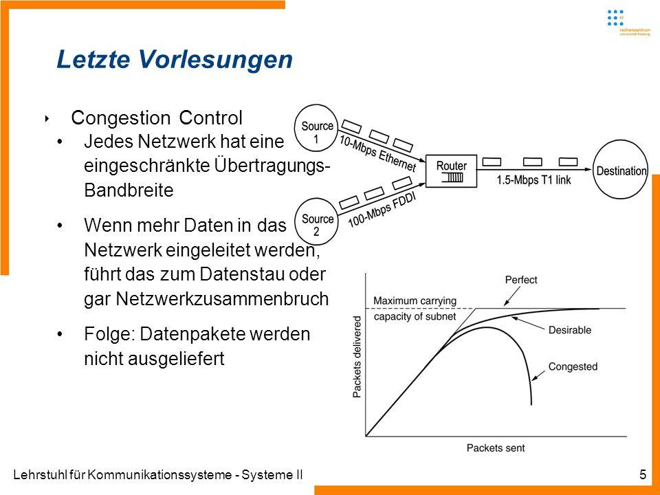 Lehrstuhl für Kommunikationssysteme - Systeme II5 Letzte Vorlesungen Congestion Control Jedes Netzwerk hat eine eingeschränkte Übertragungs- Bandbreite Wenn mehr Daten in das Netzwerk eingeleitet werden, führt das zum Datenstau oder gar Netzwerkzusammenbruch Folge: Datenpakete werden nicht ausgeliefert