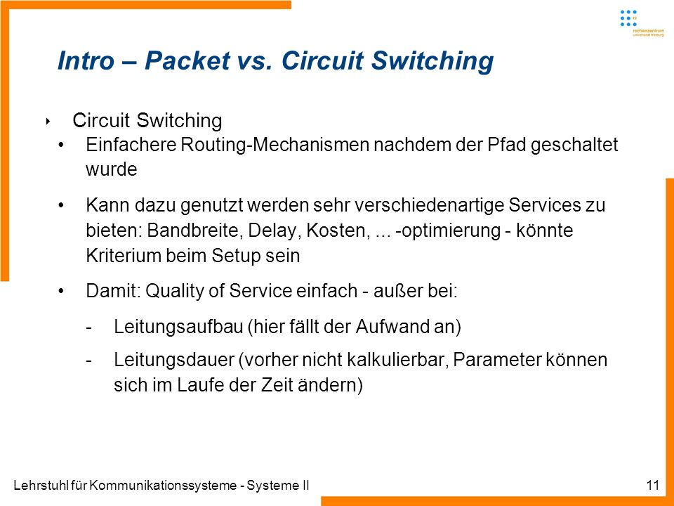 Lehrstuhl für Kommunikationssysteme - Systeme II11 Intro – Packet vs. Circuit Switching Circuit Switching Einfachere Routing-Mechanismen nachdem der P