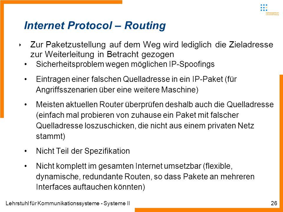 Lehrstuhl für Kommunikationssysteme - Systeme II26 Internet Protocol – Routing Zur Paketzustellung auf dem Weg wird lediglich die Zieladresse zur Weiterleitung in Betracht gezogen Sicherheitsproblem wegen möglichen IP-Spoofings Eintragen einer falschen Quelladresse in ein IP-Paket (für Angriffsszenarien über eine weitere Maschine) Meisten aktuellen Router überprüfen deshalb auch die Quelladresse (einfach mal probieren von zuhause ein Paket mit falscher Quelladresse loszuschicken, die nicht aus einem privaten Netz stammt) Nicht Teil der Spezifikation Nicht komplett im gesamten Internet umsetzbar (flexible, dynamische, redundante Routen, so dass Pakete an mehreren Interfaces auftauchen könnten)