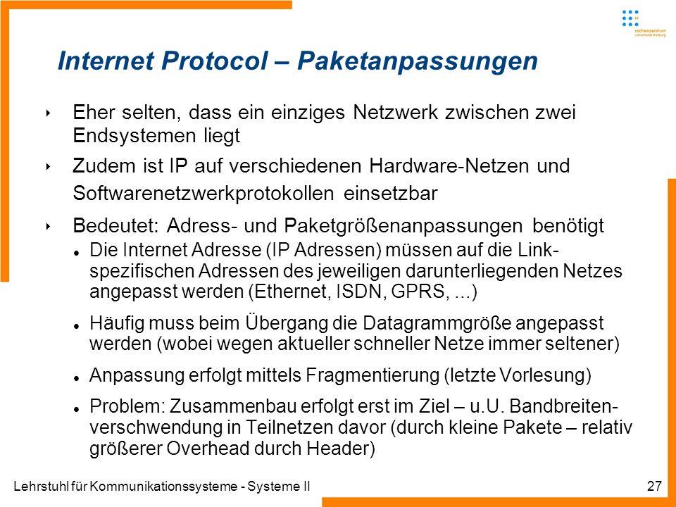 Lehrstuhl für Kommunikationssysteme - Systeme II27 Internet Protocol – Paketanpassungen Eher selten, dass ein einziges Netzwerk zwischen zwei Endsystemen liegt Zudem ist IP auf verschiedenen Hardware-Netzen und Softwarenetzwerkprotokollen einsetzbar Bedeutet: Adress- und Paketgrößenanpassungen benötigt Die Internet Adresse (IP Adressen) müssen auf die Link- spezifischen Adressen des jeweiligen darunterliegenden Netzes angepasst werden (Ethernet, ISDN, GPRS,...) Häufig muss beim Übergang die Datagrammgröße angepasst werden (wobei wegen aktueller schneller Netze immer seltener) Anpassung erfolgt mittels Fragmentierung (letzte Vorlesung) Problem: Zusammenbau erfolgt erst im Ziel – u.U.