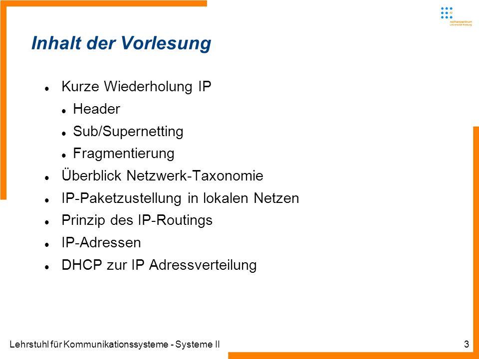 Lehrstuhl für Kommunikationssysteme - Systeme II3 Inhalt der Vorlesung Kurze Wiederholung IP Header Sub/Supernetting Fragmentierung Überblick Netzwerk-Taxonomie IP-Paketzustellung in lokalen Netzen Prinzip des IP-Routings IP-Adressen DHCP zur IP Adressverteilung
