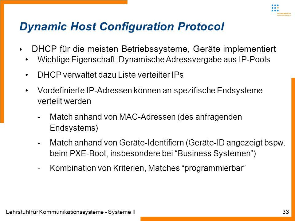 Lehrstuhl für Kommunikationssysteme - Systeme II33 Dynamic Host Configuration Protocol DHCP für die meisten Betriebssysteme, Geräte implementiert Wichtige Eigenschaft: Dynamische Adressvergabe aus IP-Pools DHCP verwaltet dazu Liste verteilter IPs Vordefinierte IP-Adressen können an spezifische Endsysteme verteilt werden -Match anhand von MAC-Adressen (des anfragenden Endsystems) -Match anhand von Geräte-Identifiern (Geräte-ID angezeigt bspw.