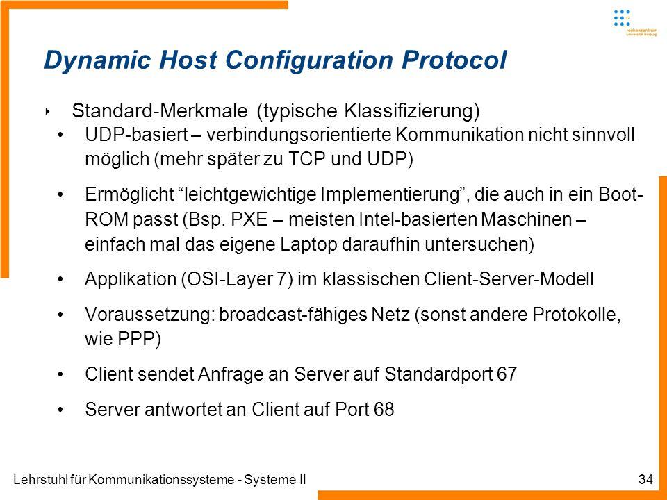 Lehrstuhl für Kommunikationssysteme - Systeme II34 Dynamic Host Configuration Protocol Standard-Merkmale (typische Klassifizierung) UDP-basiert – verbindungsorientierte Kommunikation nicht sinnvoll möglich (mehr später zu TCP und UDP) Ermöglicht leichtgewichtige Implementierung, die auch in ein Boot- ROM passt (Bsp.
