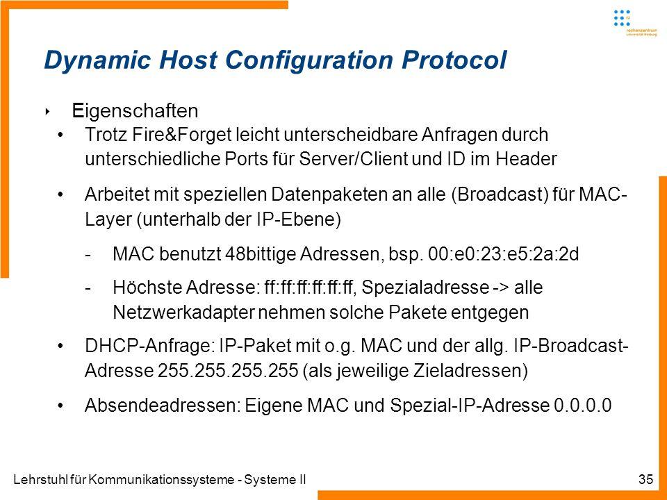 Lehrstuhl für Kommunikationssysteme - Systeme II35 Dynamic Host Configuration Protocol Eigenschaften Trotz Fire&Forget leicht unterscheidbare Anfragen durch unterschiedliche Ports für Server/Client und ID im Header Arbeitet mit speziellen Datenpaketen an alle (Broadcast) für MAC- Layer (unterhalb der IP-Ebene) -MAC benutzt 48bittige Adressen, bsp.