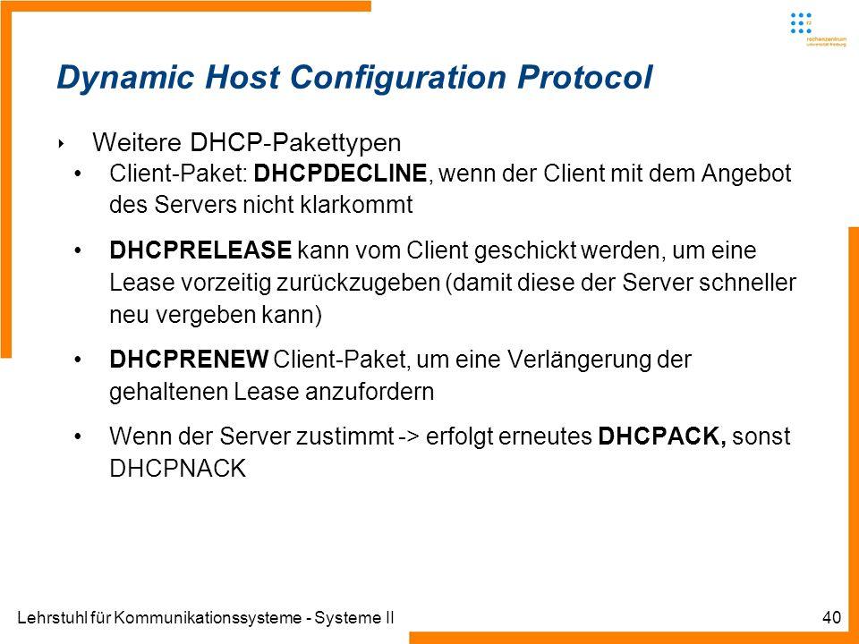 Lehrstuhl für Kommunikationssysteme - Systeme II40 Dynamic Host Configuration Protocol Weitere DHCP-Pakettypen Client-Paket: DHCPDECLINE, wenn der Client mit dem Angebot des Servers nicht klarkommt DHCPRELEASE kann vom Client geschickt werden, um eine Lease vorzeitig zurückzugeben (damit diese der Server schneller neu vergeben kann) DHCPRENEW Client-Paket, um eine Verlängerung der gehaltenen Lease anzufordern Wenn der Server zustimmt -> erfolgt erneutes DHCPACK, sonst DHCPNACK