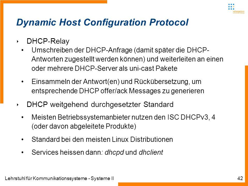 Lehrstuhl für Kommunikationssysteme - Systeme II42 Dynamic Host Configuration Protocol DHCP-Relay Umschreiben der DHCP-Anfrage (damit später die DHCP- Antworten zugestellt werden können) und weiterleiten an einen oder mehrere DHCP-Server als uni-cast Pakete Einsammeln der Antwort(en) und Rückübersetzung, um entsprechende DHCP offer/ack Messages zu generieren DHCP weitgehend durchgesetzter Standard Meisten Betriebssystemanbieter nutzen den ISC DHCPv3, 4 (oder davon abgeleitete Produkte) Standard bei den meisten Linux Distributionen Services heissen dann: dhcpd und dhclient