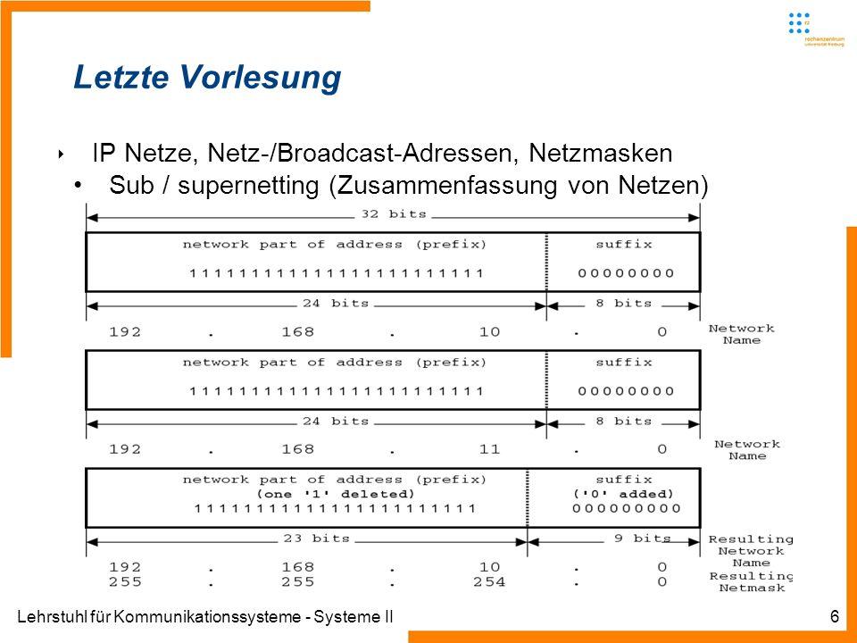 Lehrstuhl für Kommunikationssysteme - Systeme II6 Letzte Vorlesung IP Netze, Netz-/Broadcast-Adressen, Netzmasken Sub / supernetting (Zusammenfassung von Netzen)