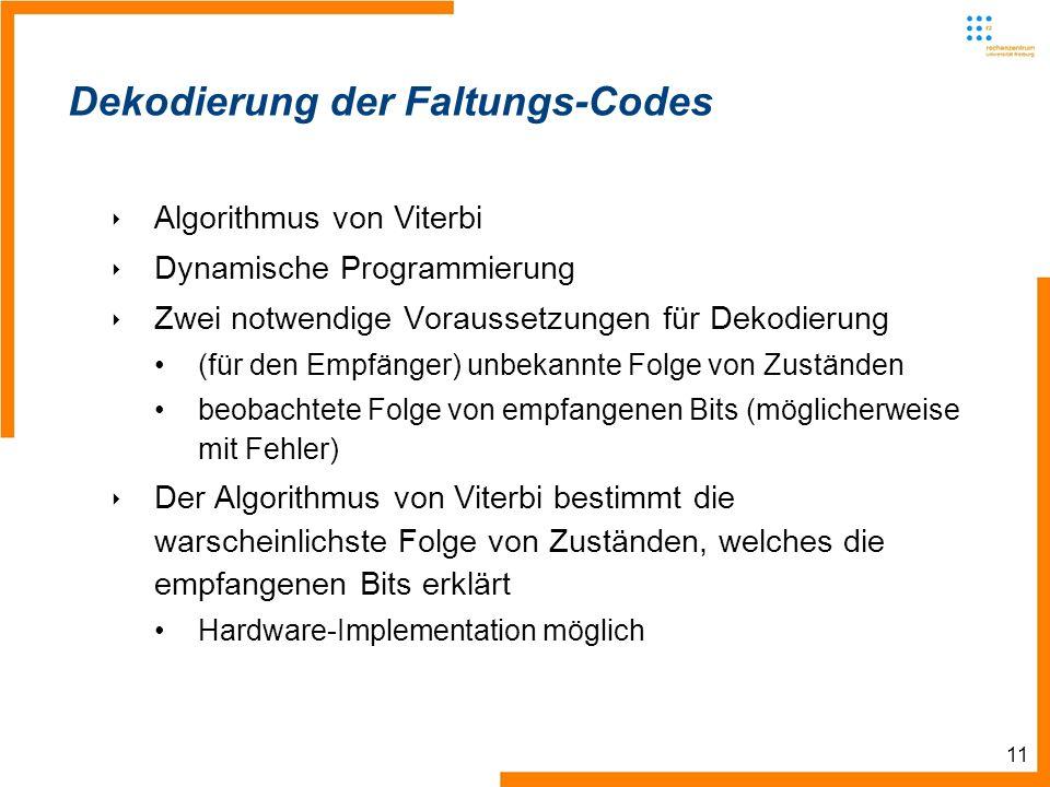 11 Dekodierung der Faltungs-Codes Algorithmus von Viterbi Dynamische Programmierung Zwei notwendige Voraussetzungen für Dekodierung (für den Empfänger) unbekannte Folge von Zuständen beobachtete Folge von empfangenen Bits (möglicherweise mit Fehler) Der Algorithmus von Viterbi bestimmt die warscheinlichste Folge von Zuständen, welches die empfangenen Bits erklärt Hardware-Implementation möglich
