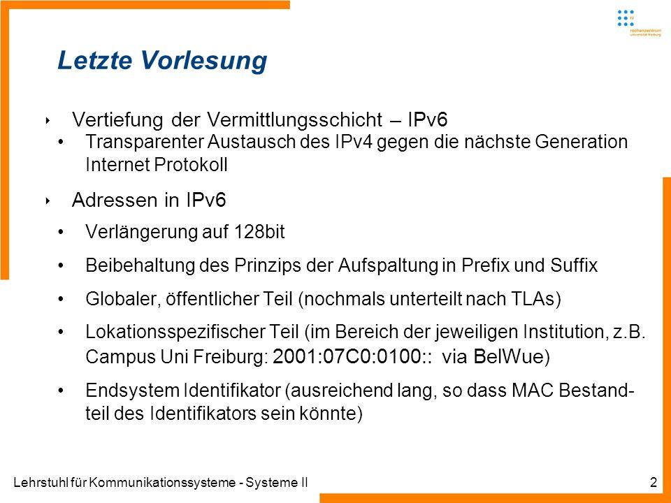 Lehrstuhl für Kommunikationssysteme - Systeme II2 Letzte Vorlesung Vertiefung der Vermittlungsschicht – IPv6 Transparenter Austausch des IPv4 gegen die nächste Generation Internet Protokoll Adressen in IPv6 Verlängerung auf 128bit Beibehaltung des Prinzips der Aufspaltung in Prefix und Suffix Globaler, öffentlicher Teil (nochmals unterteilt nach TLAs) Lokationsspezifischer Teil (im Bereich der jeweiligen Institution, z.B.
