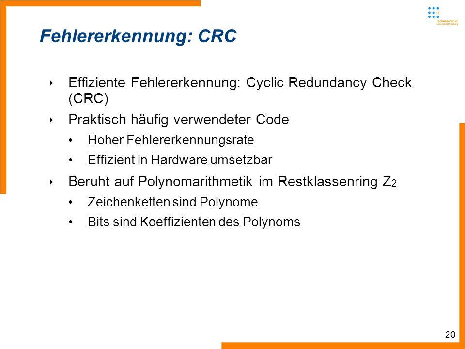 20 Fehlererkennung: CRC Effiziente Fehlererkennung: Cyclic Redundancy Check (CRC) Praktisch häufig verwendeter Code Hoher Fehlererkennungsrate Effizient in Hardware umsetzbar Beruht auf Polynomarithmetik im Restklassenring Z 2 Zeichenketten sind Polynome Bits sind Koeffizienten des Polynoms