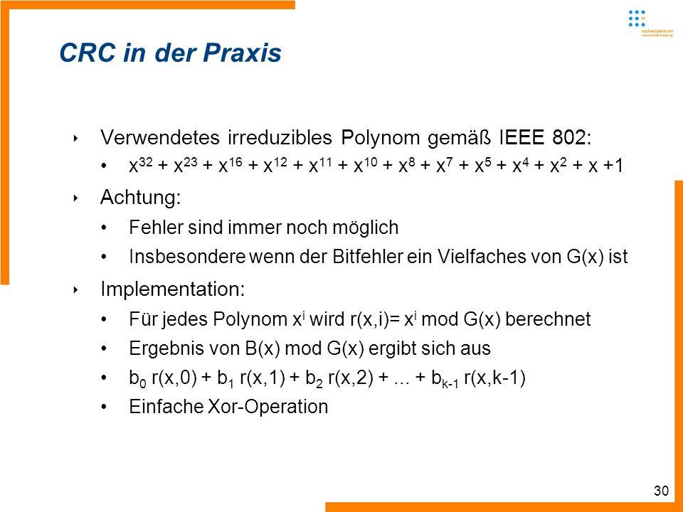 30 CRC in der Praxis Verwendetes irreduzibles Polynom gemäß IEEE 802: x 32 + x 23 + x 16 + x 12 + x 11 + x 10 + x 8 + x 7 + x 5 + x 4 + x 2 + x +1 Achtung: Fehler sind immer noch möglich Insbesondere wenn der Bitfehler ein Vielfaches von G(x) ist Implementation: Für jedes Polynom x i wird r(x,i)= x i mod G(x) berechnet Ergebnis von B(x) mod G(x) ergibt sich aus b 0 r(x,0) + b 1 r(x,1) + b 2 r(x,2) +...