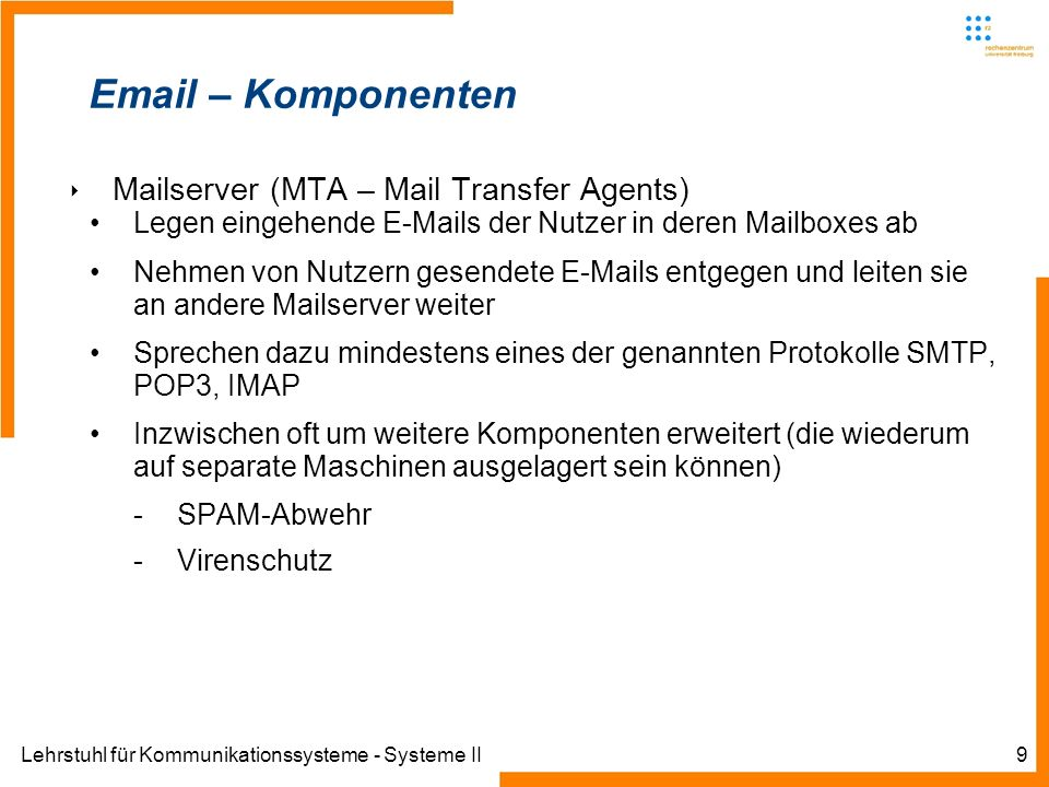 Lehrstuhl für Kommunikationssysteme - Systeme II9 Email – Komponenten Mailserver (MTA – Mail Transfer Agents) Legen eingehende E-Mails der Nutzer in d