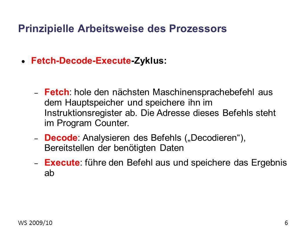 WS 2009/10 6 Prinzipielle Arbeitsweise des Prozessors Fetch-Decode-Execute-Zyklus: – Fetch: hole den nächsten Maschinensprachebefehl aus dem Hauptspeicher und speichere ihn im Instruktionsregister ab.