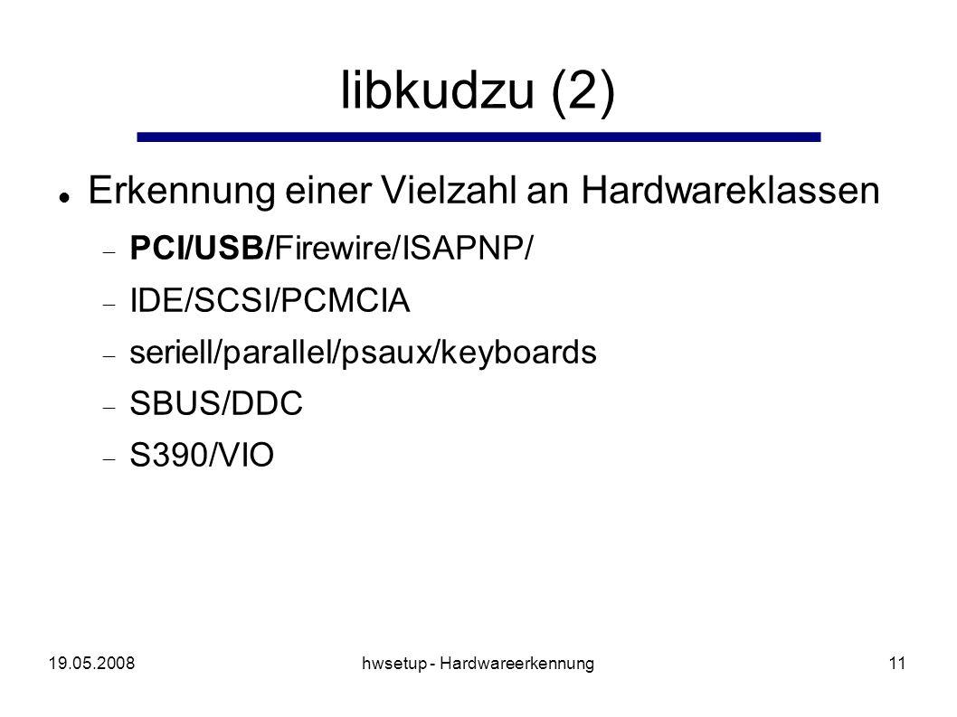 19.05.2008hwsetup - Hardwareerkennung11 libkudzu (2) Erkennung einer Vielzahl an Hardwareklassen PCI/USB/Firewire/ISAPNP/ IDE/SCSI/PCMCIA seriell/parallel/psaux/keyboards SBUS/DDC S390/VIO