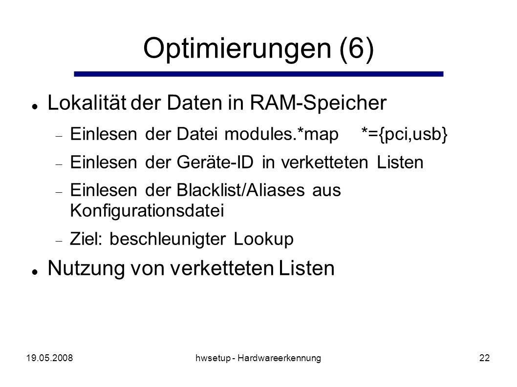 19.05.2008hwsetup - Hardwareerkennung22 Optimierungen (6) Lokalität der Daten in RAM-Speicher Einlesen der Datei modules.*map *={pci,usb} Einlesen der Geräte-ID in verketteten Listen Einlesen der Blacklist/Aliases aus Konfigurationsdatei Ziel: beschleunigter Lookup Nutzung von verketteten Listen