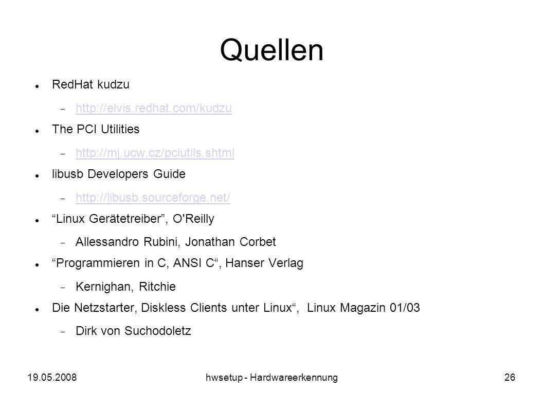 19.05.2008hwsetup - Hardwareerkennung26 Quellen RedHat kudzu http://elvis.redhat.com/kudzu The PCI Utilities http://mj.ucw.cz/pciutils.shtml libusb Developers Guide http://libusb.sourceforge.net/ Linux Gerätetreiber, O Reilly Allessandro Rubini, Jonathan Corbet Programmieren in C, ANSI C, Hanser Verlag Kernighan, Ritchie Die Netzstarter, Diskless Clients unter Linux, Linux Magazin 01/03 Dirk von Suchodoletz