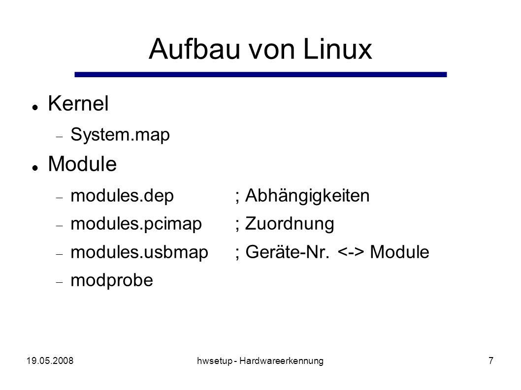 19.05.2008hwsetup - Hardwareerkennung18 Optimierung (2) Repräsentation eines Gerät als Struktur struct device { struct device* next;/* SLL */ enum deviceClass type;/* type of Device */ enum deviceBus bus;/* bus it s attached to */ char* module;/* driver name, else NULL */ char* desc;/* a description */ int vendorId; int deviceId; };