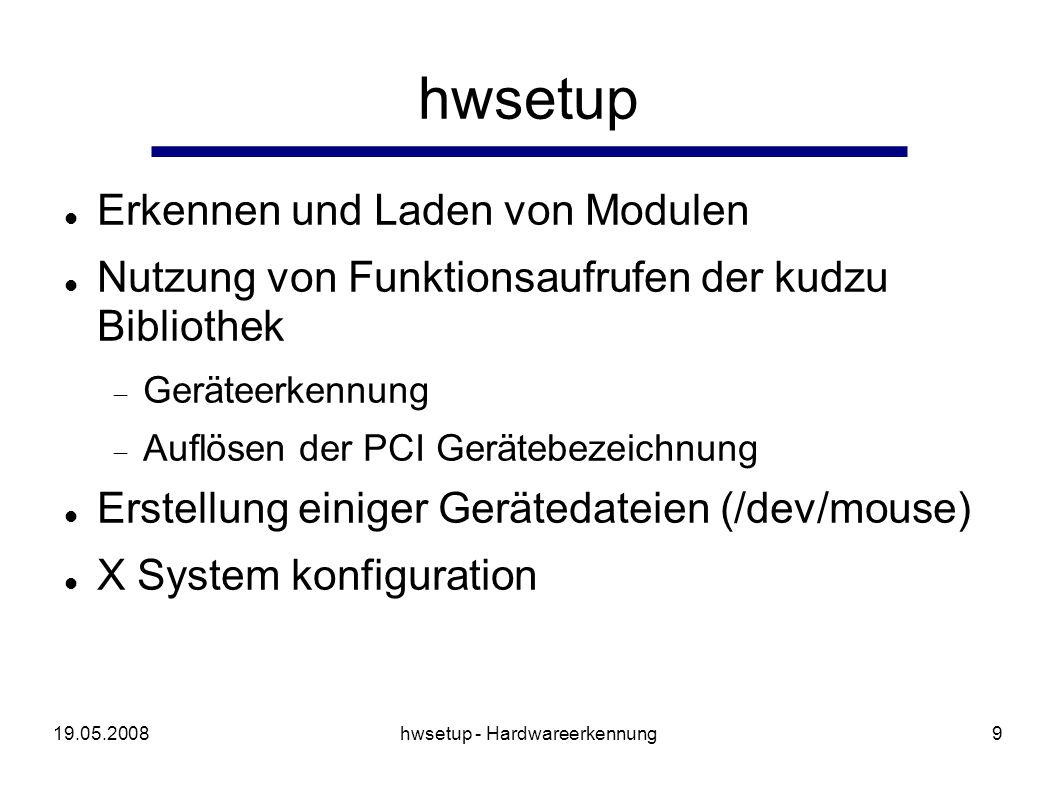 19.05.2008hwsetup - Hardwareerkennung10 libkudzu (1) Konfiguration von Hardware (modprobe) Ausgabe in Datenbank /etc/sysconfig/hwconfig leistungsfähige Ausnahmebehandlung Auflösung der PCI IDs pci.ids pcitable Cards