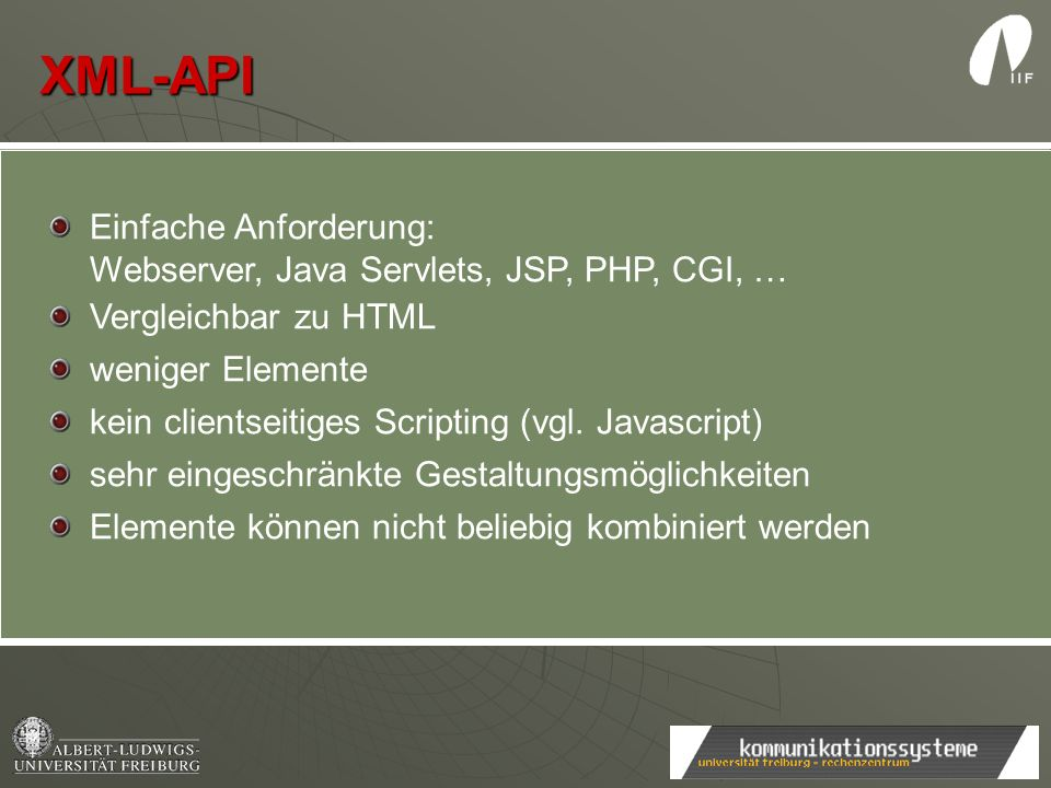 XML-API Einfache Anforderung: Webserver, Java Servlets, JSP, PHP, CGI, … Vergleichbar zu HTML weniger Elemente kein clientseitiges Scripting (vgl. Jav