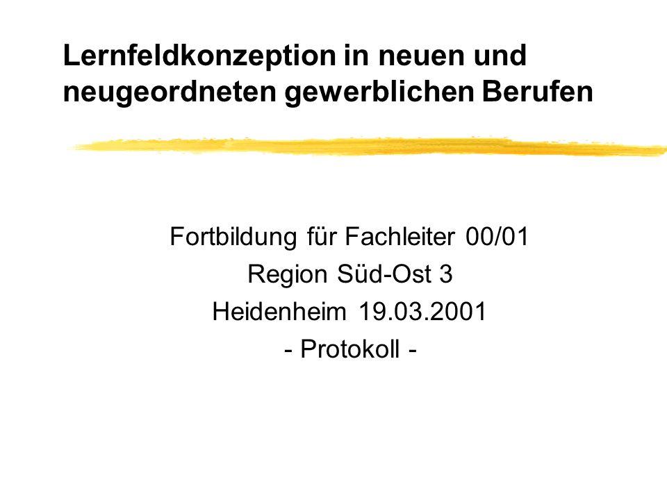 Lernfeldkonzeption in neuen und neugeordneten gewerblichen Berufen Fortbildung für Fachleiter 00/01 Region Süd-Ost 3 Heidenheim 19.03.2001 - Protokoll -