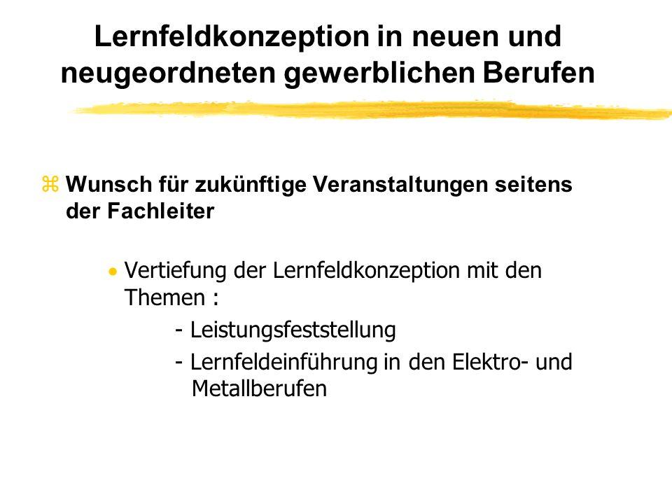 Lernfeldkonzeption in neuen und neugeordneten gewerblichen Berufen Wunsch für zukünftige Veranstaltungen seitens der Fachleiter Vertiefung der Lernfeldkonzeption mit den Themen : - Leistungsfeststellung - Lernfeldeinführung in den Elektro- und Metallberufen