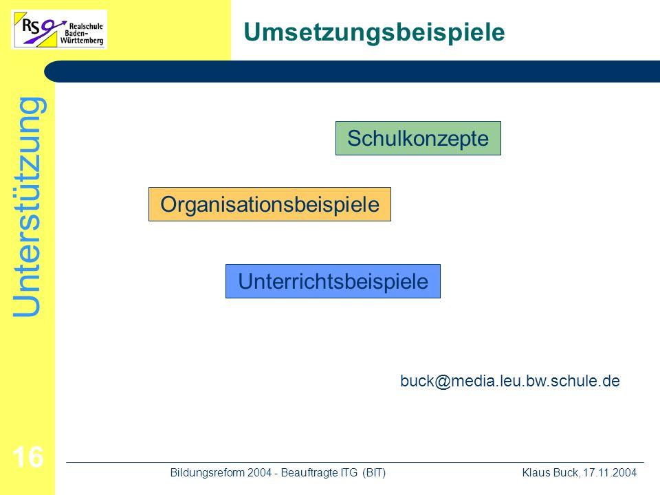 Unterstützung Klaus Buck, 17.11.2004Bildungsreform 2004 - Beauftragte ITG (BIT) 16 Umsetzungsbeispiele Schulkonzepte Organisationsbeispiele Unterrichtsbeispiele buck@media.leu.bw.schule.de