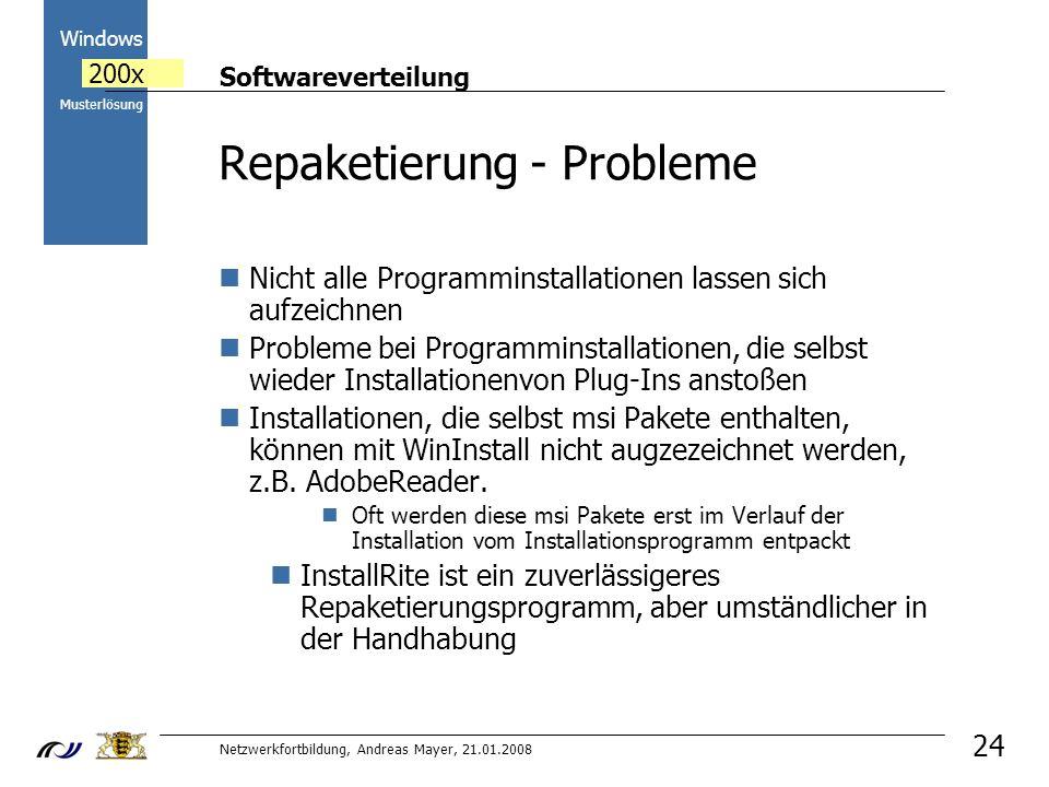 Softwareverteilung Netzwerkfortbildung, Andreas Mayer, 21.01.2008 2000 Windows 200x Musterlösung 24 Repaketierung - Probleme Nicht alle Programminstallationen lassen sich aufzeichnen Probleme bei Programminstallationen, die selbst wieder Installationenvon Plug-Ins anstoßen Installationen, die selbst msi Pakete enthalten, können mit WinInstall nicht augzezeichnet werden, z.B.