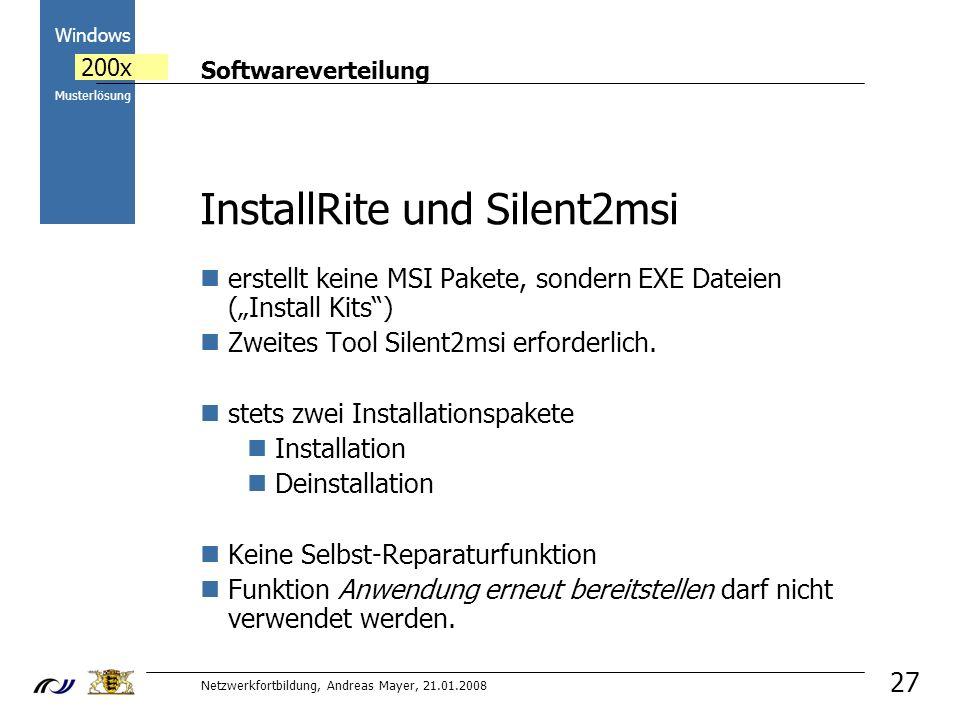 Softwareverteilung Netzwerkfortbildung, Andreas Mayer, 21.01.2008 2000 Windows 200x Musterlösung 27 InstallRite und Silent2msi erstellt keine MSI Pakete, sondern EXE Dateien (Install Kits) Zweites Tool Silent2msi erforderlich.