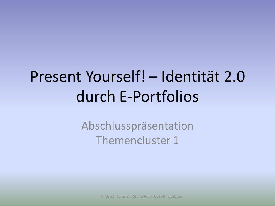 Andrea Heinrich, Silvio Paul, Carolin Stäblein Present Yourself! – Identität 2.0 durch E-Portfolios Abschlusspräsentation Themencluster 1