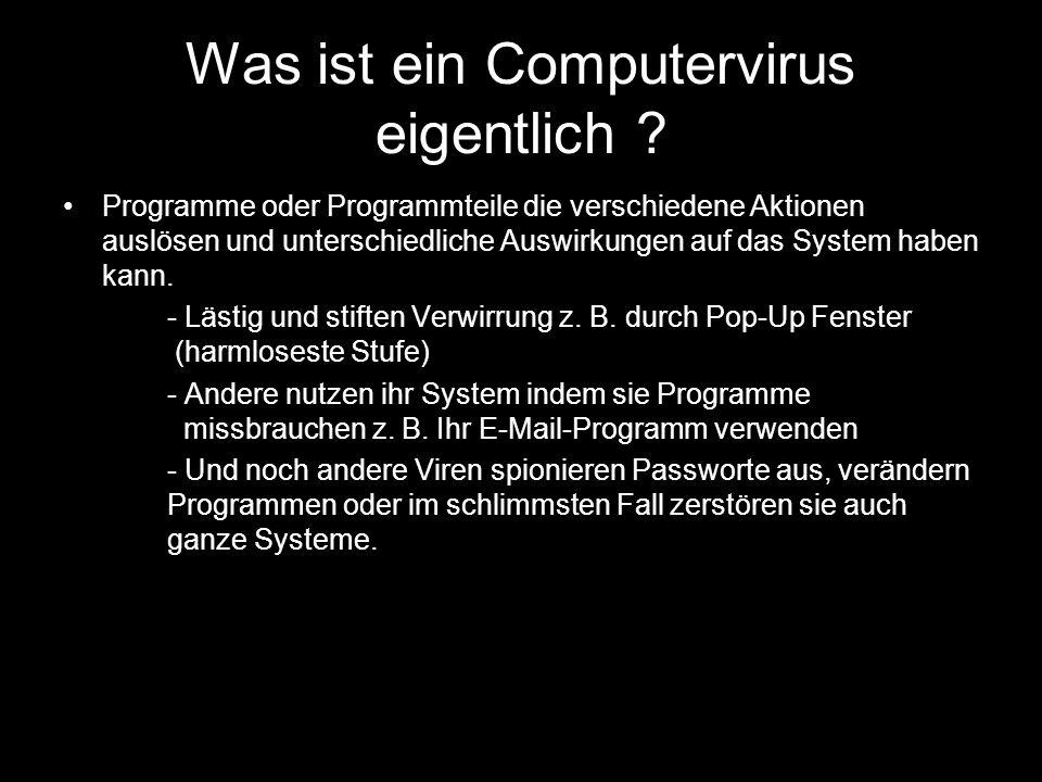 Was ist ein Computervirus eigentlich ? Programme oder Programmteile die verschiedene Aktionen auslösen und unterschiedliche Auswirkungen auf das Syste