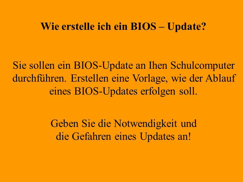 Wie erstelle ich ein BIOS – Update? Sie sollen ein BIOS-Update an Ihen Schulcomputer durchführen. Erstellen eine Vorlage, wie der Ablauf eines BIOS-Up