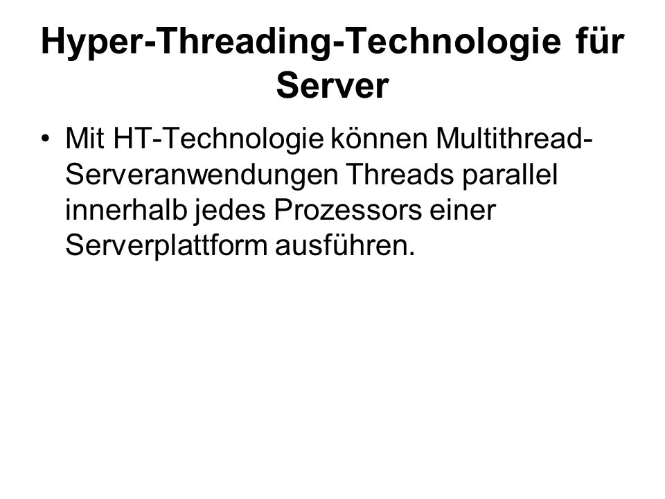 Hyper-Threading-Technologie für Server Mit HT-Technologie können Multithread- Serveranwendungen Threads parallel innerhalb jedes Prozessors einer Serverplattform ausführen.