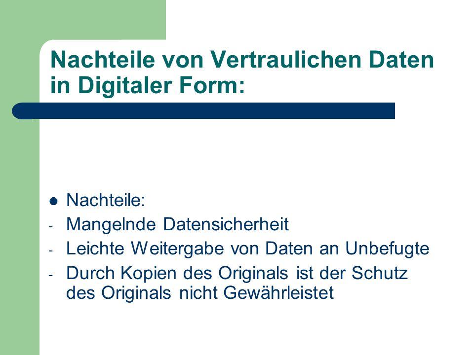 Nachteile von Vertraulichen Daten in Digitaler Form: Nachteile: - Mangelnde Datensicherheit - Leichte Weitergabe von Daten an Unbefugte - Durch Kopien