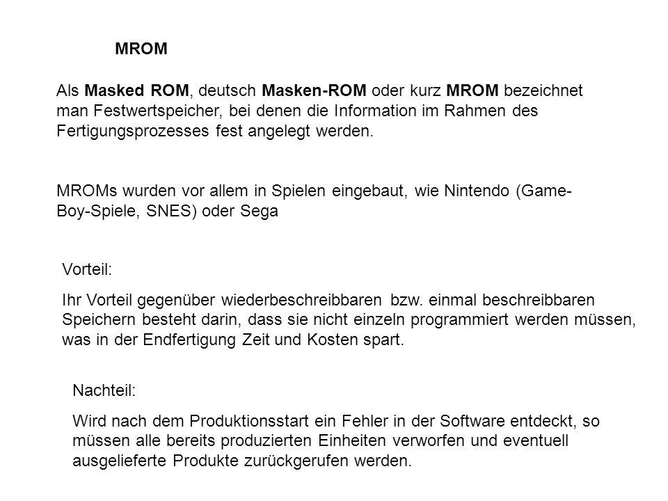 MROM Als Masked ROM, deutsch Masken-ROM oder kurz MROM bezeichnet man Festwertspeicher, bei denen die Information im Rahmen des Fertigungsprozesses fest angelegt werden.