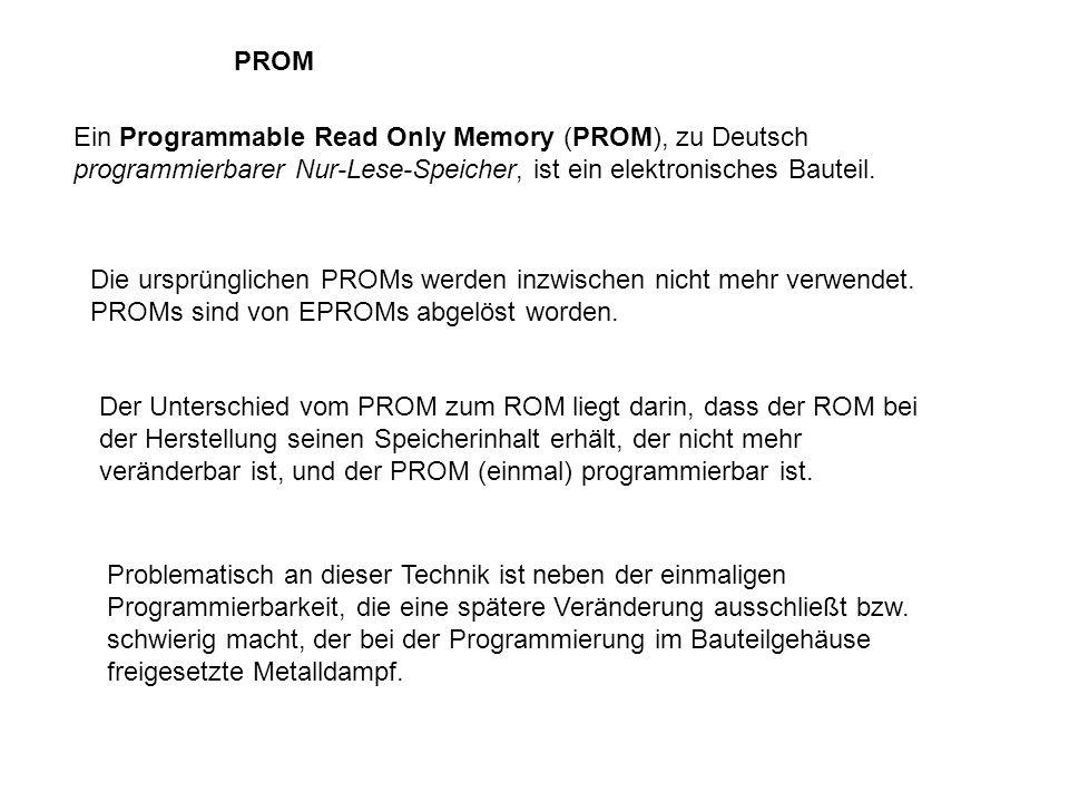 PROM Ein Programmable Read Only Memory (PROM), zu Deutsch programmierbarer Nur-Lese-Speicher, ist ein elektronisches Bauteil. Die ursprünglichen PROMs