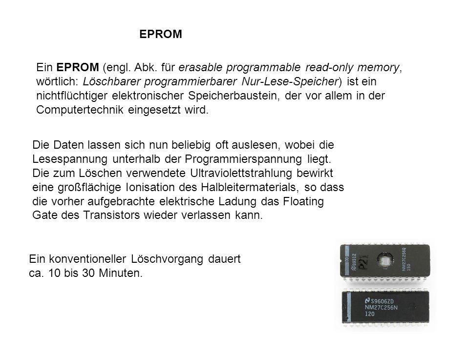 EPROM Ein EPROM (engl. Abk. für erasable programmable read-only memory, wörtlich: Löschbarer programmierbarer Nur-Lese-Speicher) ist ein nichtflüchtig