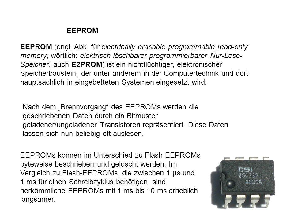 EEPROM EEPROM (engl. Abk. für electrically erasable programmable read-only memory, wörtlich: elektrisch löschbarer programmierbarer Nur-Lese- Speicher