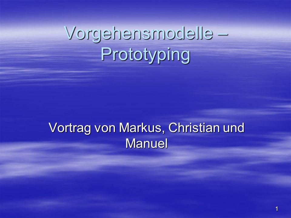 Vorgehensmodelle – Prototyping Vortrag von Markus, Christian und Manuel 1