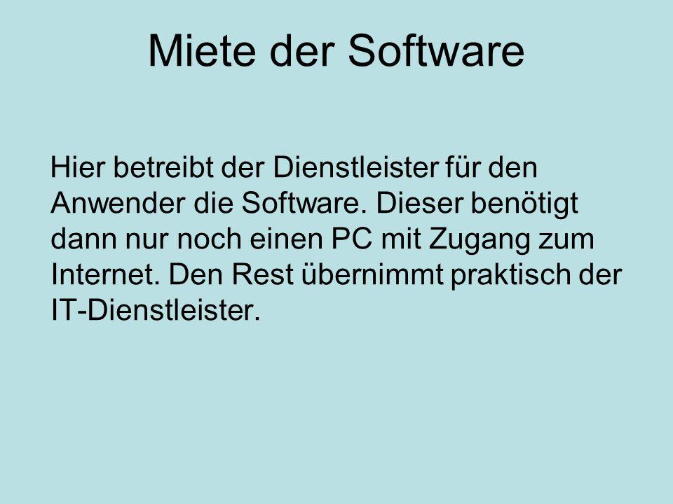 Miete der Software Hier betreibt der Dienstleister für den Anwender die Software. Dieser benötigt dann nur noch einen PC mit Zugang zum Internet. Den